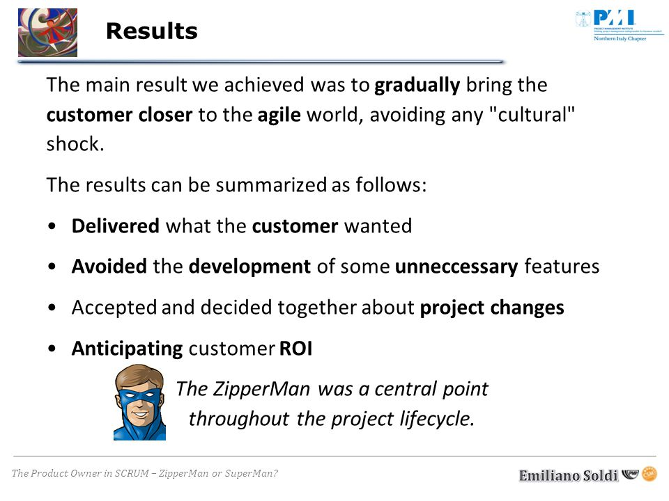 The Product Owner in SCRUM – ZipperMan or SuperMan? Results The main result we achieved was to gradually bring the customer closer to the agile world,