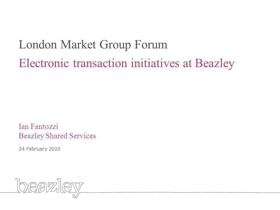 Cover London Market Group Forum Electronic transaction initiatives at Beazley Ian Fantozzi Beazley Shared Services 24 February 2010