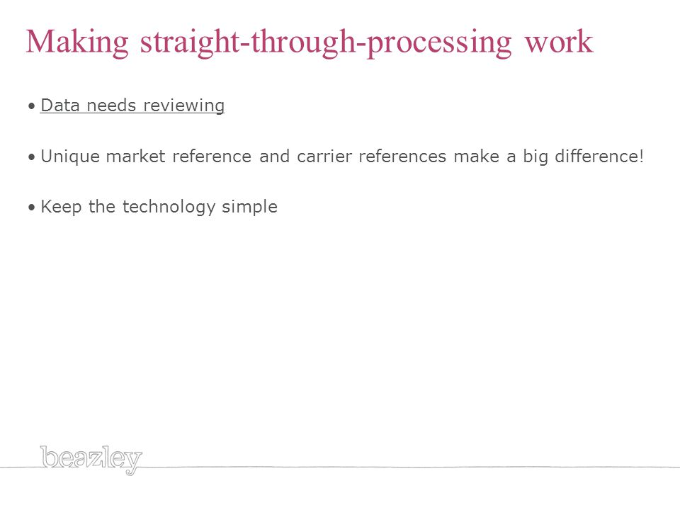 Making straight-through-processing work Data needs reviewing Unique market reference and carrier references make a big difference.