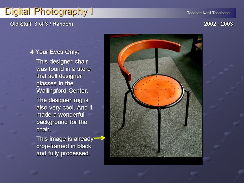Teacher: Kenji Tachibana Digital Photography I Old Stuff 3 of 3 / Random2002 - 2003 4 Your Eyes Only: This designer chair was found in a store that sell designer glasses in the Wallingford Center.