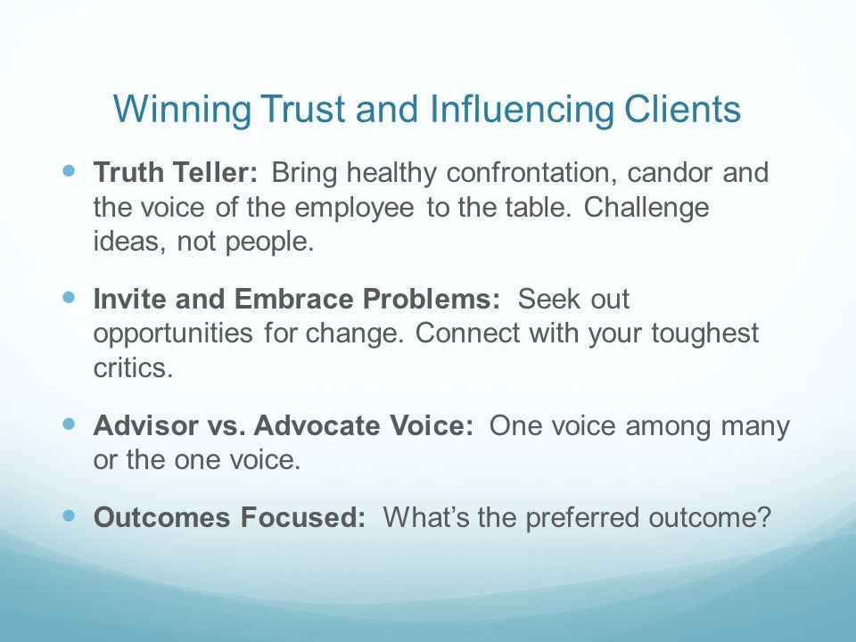 Winning Trust and Influencing Clients Truth Teller: Bring healthy confrontation, candor and the voice of the employee to the table.