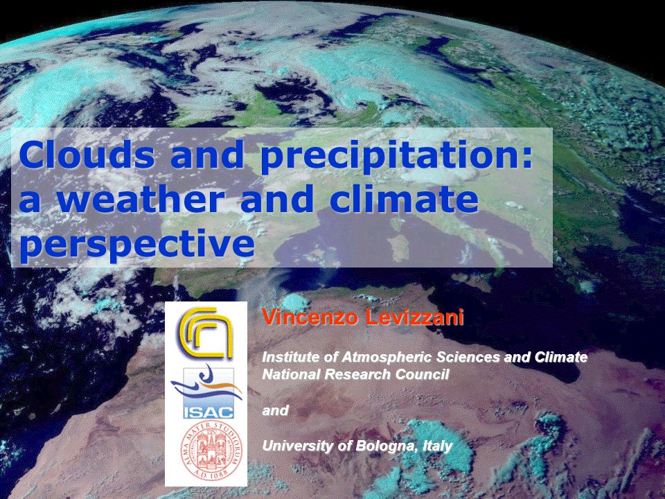 Clouds and precipitation: a weather and climate perspective Vincenzo Levizzani Institute of Atmospheric Sciences and Climate National Research Council and University of Bologna, Italy