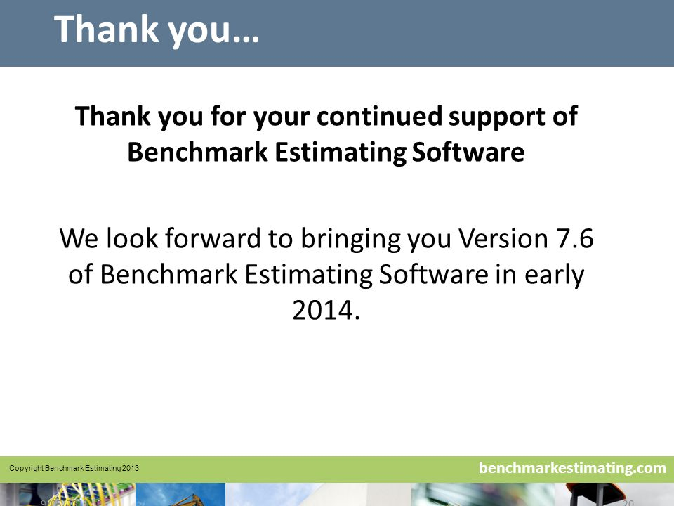 Benchmark Estimating – Company History www.benchmarkestimating.com benchmarkestimating.com 9/05/201520 Thank you… Thank you for your continued support of Benchmark Estimating Software We look forward to bringing you Version 7.6 of Benchmark Estimating Software in early 2014.