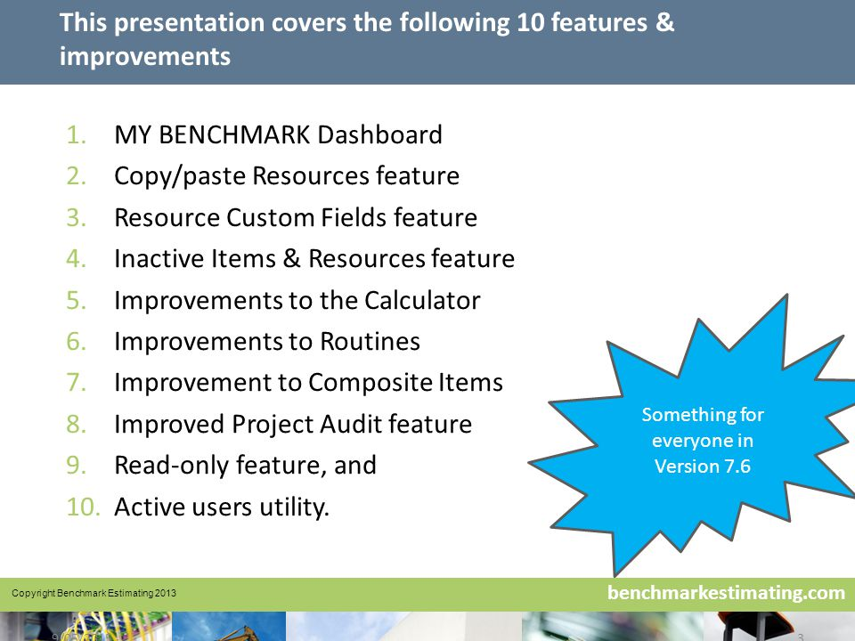 Benchmark Estimating – Company History www.benchmarkestimating.com benchmarkestimating.com 9/05/20153 This presentation covers the following 10 features & improvements 1.MY BENCHMARK Dashboard 2.Copy/paste Resources feature 3.Resource Custom Fields feature 4.Inactive Items & Resources feature 5.Improvements to the Calculator 6.Improvements to Routines 7.Improvement to Composite Items 8.Improved Project Audit feature 9.Read-only feature, and 10.Active users utility.