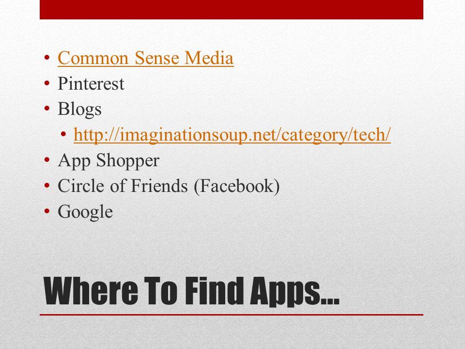 Where To Find Apps… Common Sense Media Pinterest Blogs http://imaginationsoup.net/category/tech/ App Shopper Circle of Friends (Facebook) Google