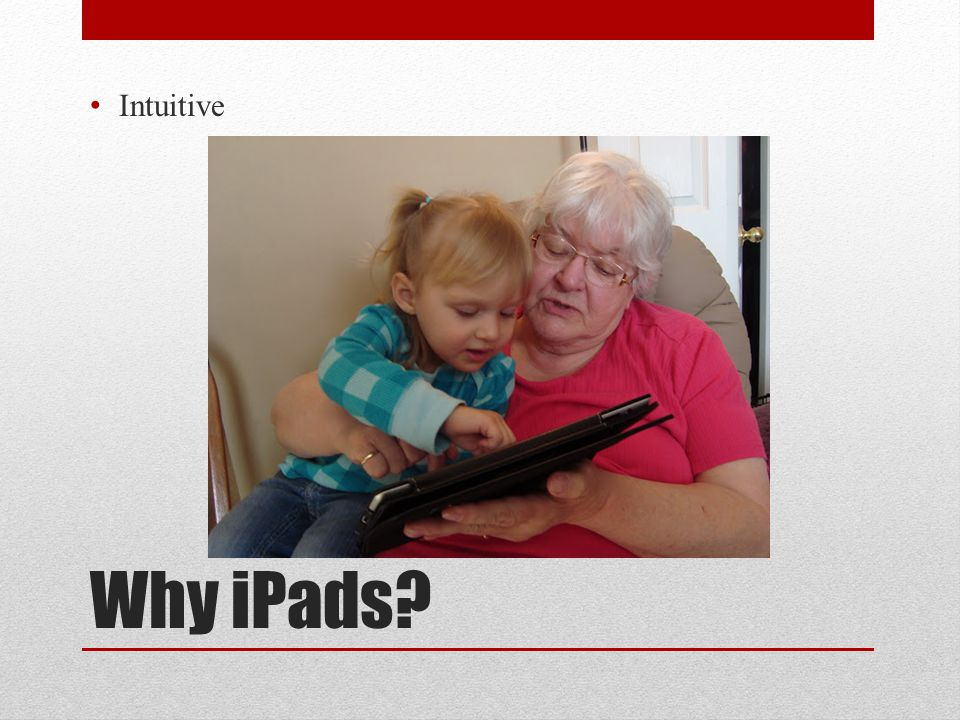 Why iPads? Intuitive