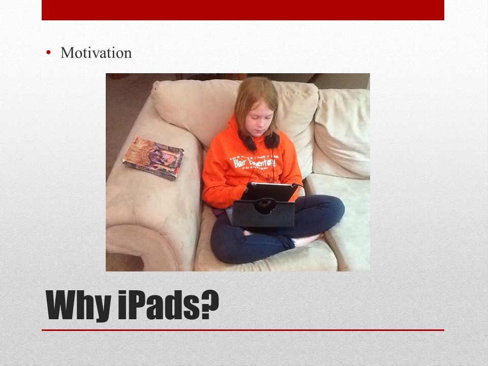 Why iPads? Motivation