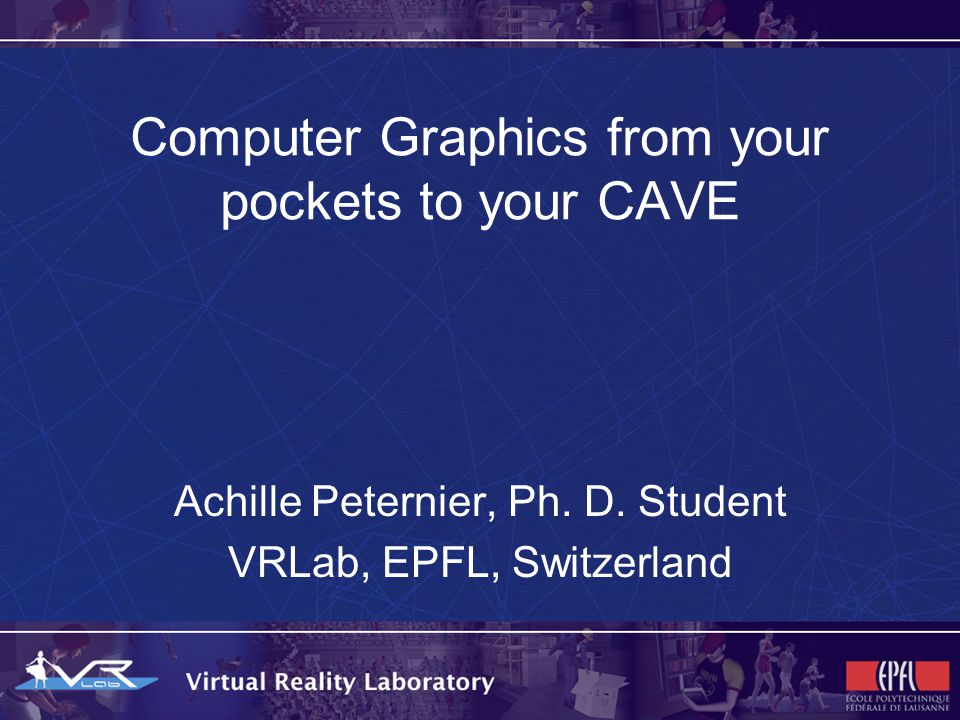 Computer Graphics from your pockets to your CAVE Achille Peternier, Ph. D. Student VRLab, EPFL, Switzerland