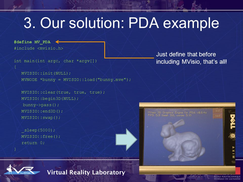 3. Our solution: PDA example #define MV_PDA #include int main(int argc, char *argv[]) { MVISIO::init(NULL); MVNODE *bunny = MVISIO::load(