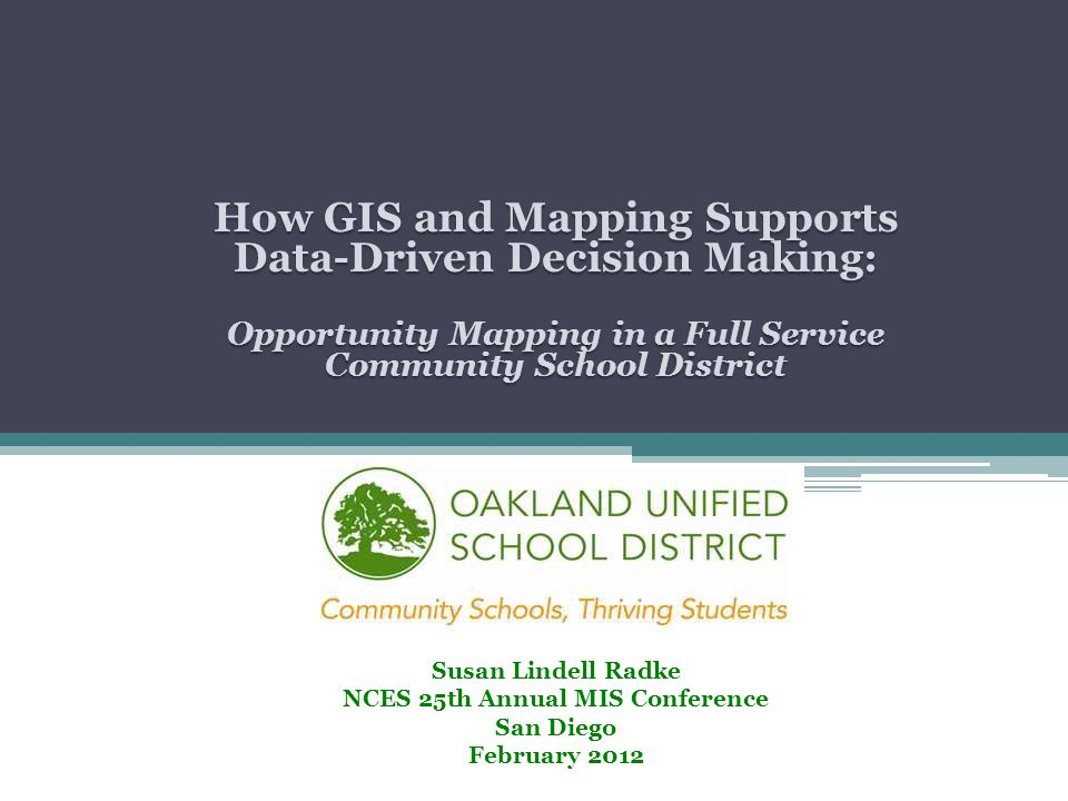 How GIS and Mapping Supports Data-Driven Decision Making: Opportunity Mapping in a Full Service Community School District Susan Lindell Radke NCES 25th Annual MIS Conference San Diego February 2012