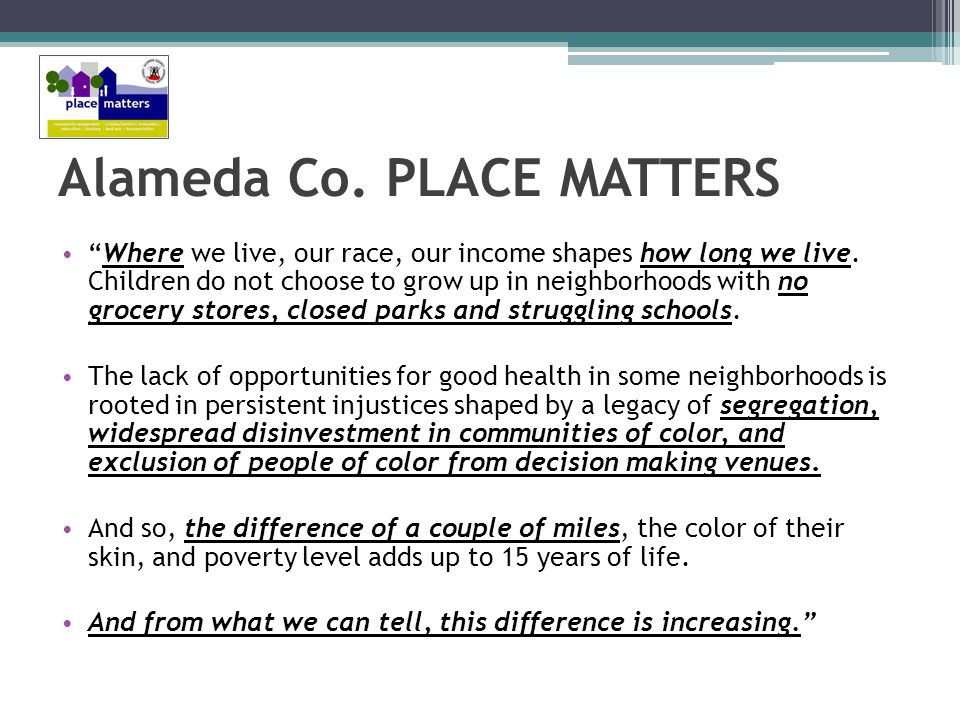 Alameda Co. PLACE MATTERS Where we live, our race, our income shapes how long we live.