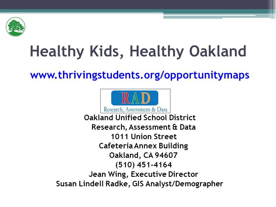 www.thrivingstudents.org/opportunitymaps Oakland Unified School District Research, Assessment & Data 1011 Union Street Cafeteria Annex Building Oakland, CA 94607 (510) 451-4164 Jean Wing, Executive Director Susan Lindell Radke, GIS Analyst/Demographer Healthy Kids, Healthy Oakland