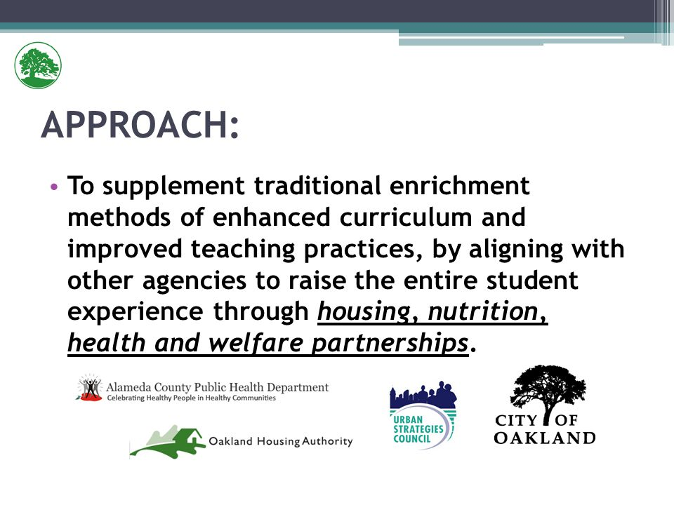 To supplement traditional enrichment methods of enhanced curriculum and improved teaching practices, by aligning with other agencies to raise the entire student experience through housing, nutrition, health and welfare partnerships.