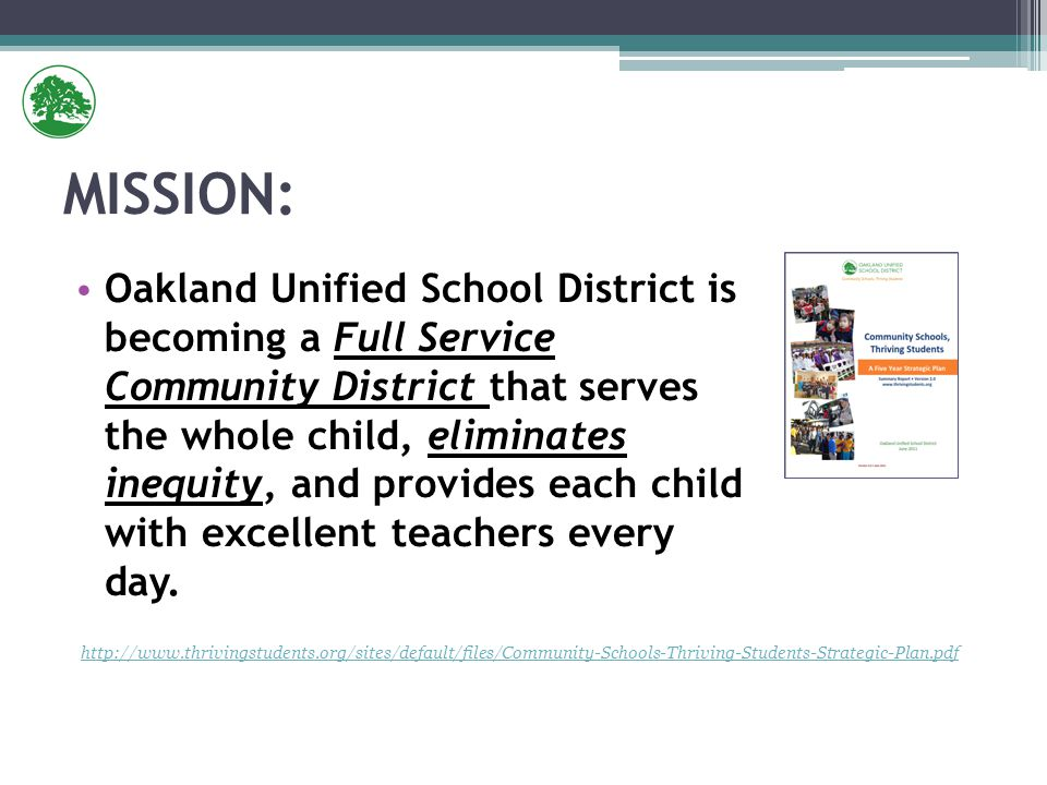 MISSION: Oakland Unified School District is becoming a Full Service Community District that serves the whole child, eliminates inequity, and provides each child with excellent teachers every day.