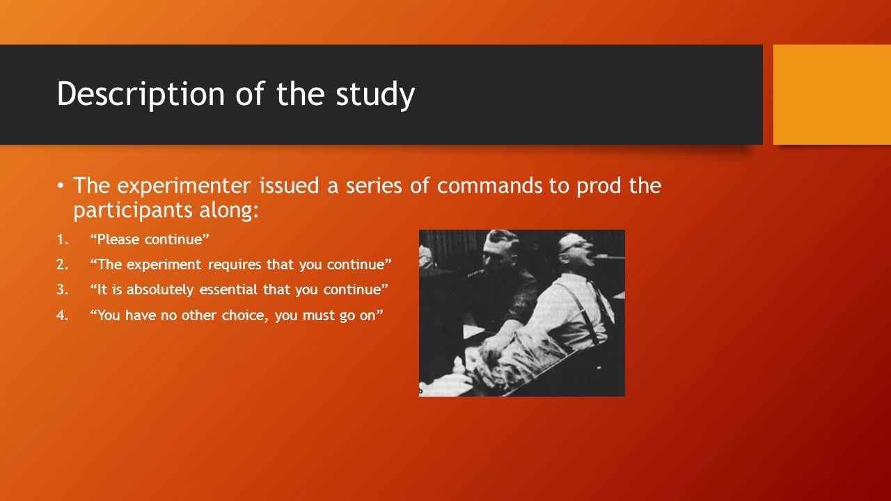 """The experimenter issued a series of commands to prod the participants along: 1.""""Please continue"""" 2.""""The experiment requires that you continue"""" 3.""""It i"""