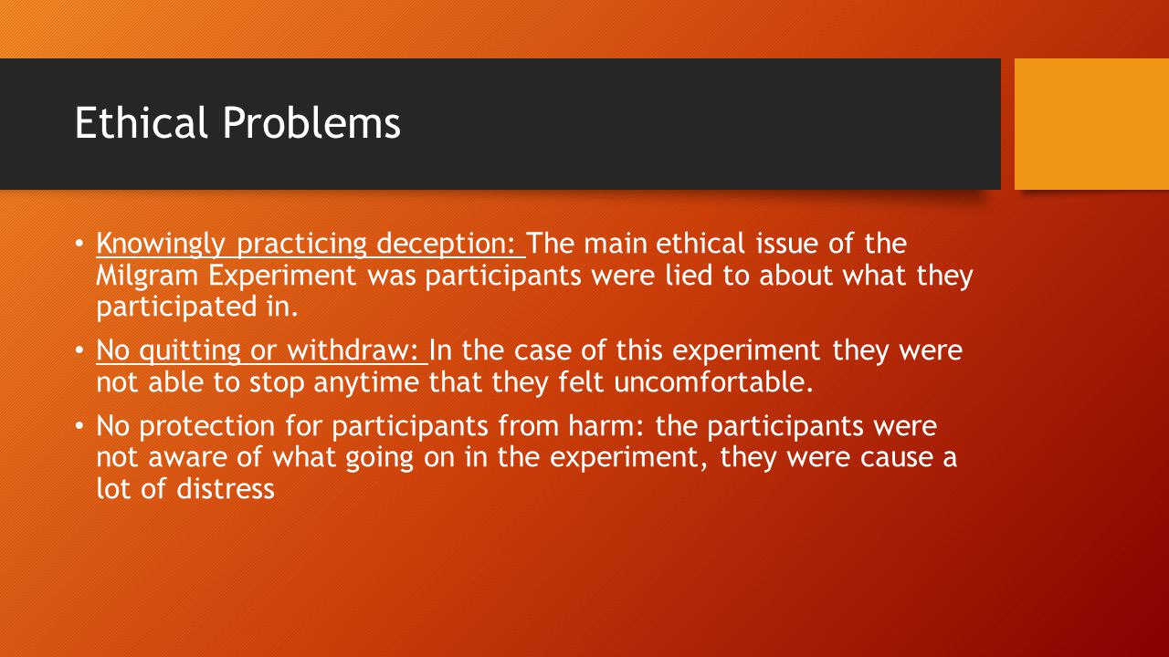 Ethical Problems Knowingly practicing deception: The main ethical issue of the Milgram Experiment was participants were lied to about what they partic