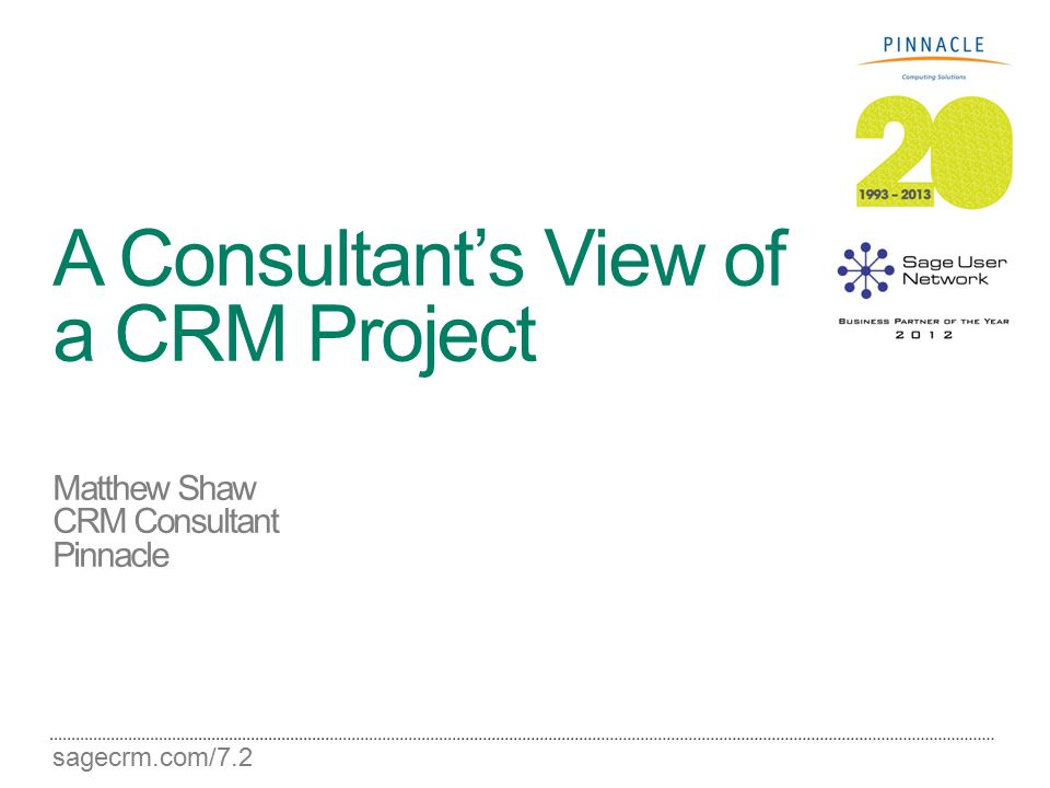 sagecrm.com/7.2 A Consultant's View of a CRM Project Matthew Shaw CRM Consultant Pinnacle