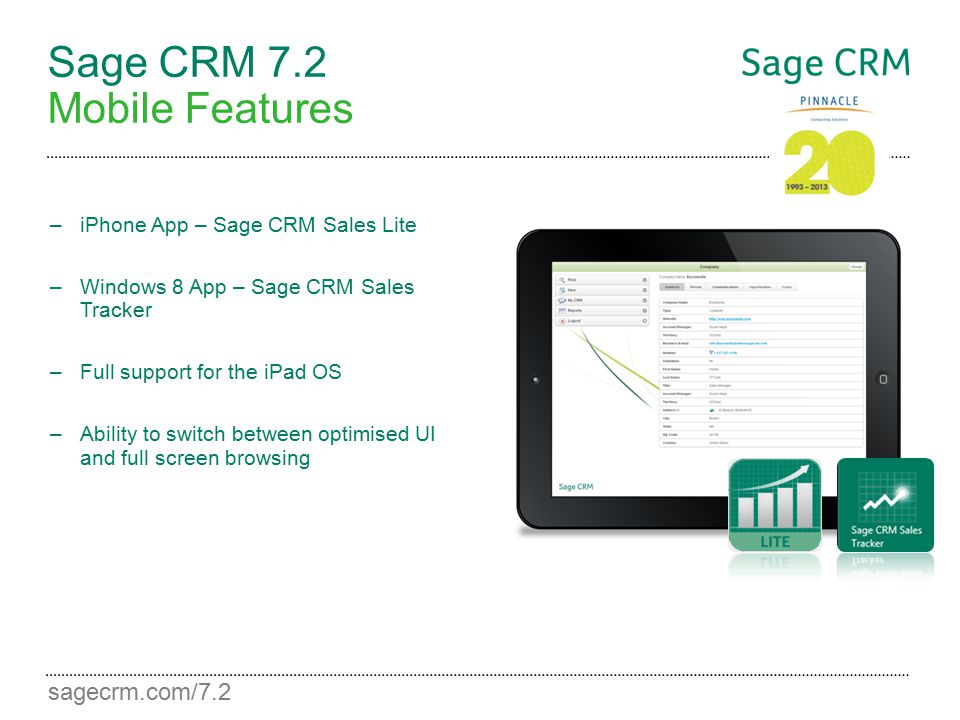 sagecrm.com/7.2 Sage CRM 7.2 Mobile Features –iPhone App – Sage CRM Sales Lite –Windows 8 App – Sage CRM Sales Tracker –Full support for the iPad OS –
