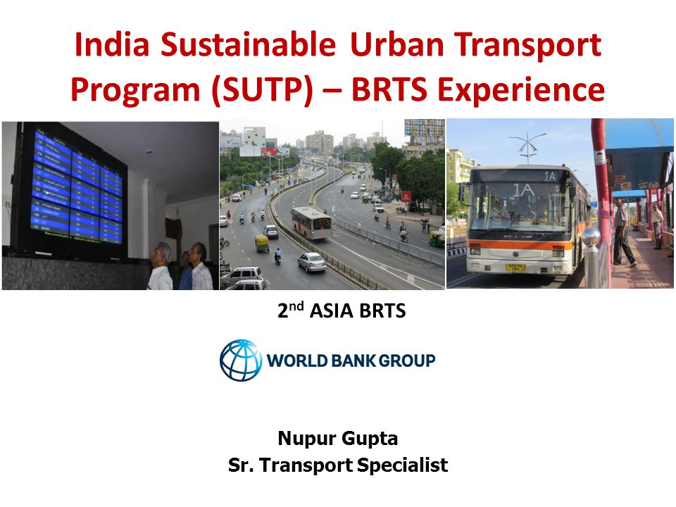 India Sustainable Urban Transport Program (SUTP) – BRTS Experience Nupur Gupta Sr.