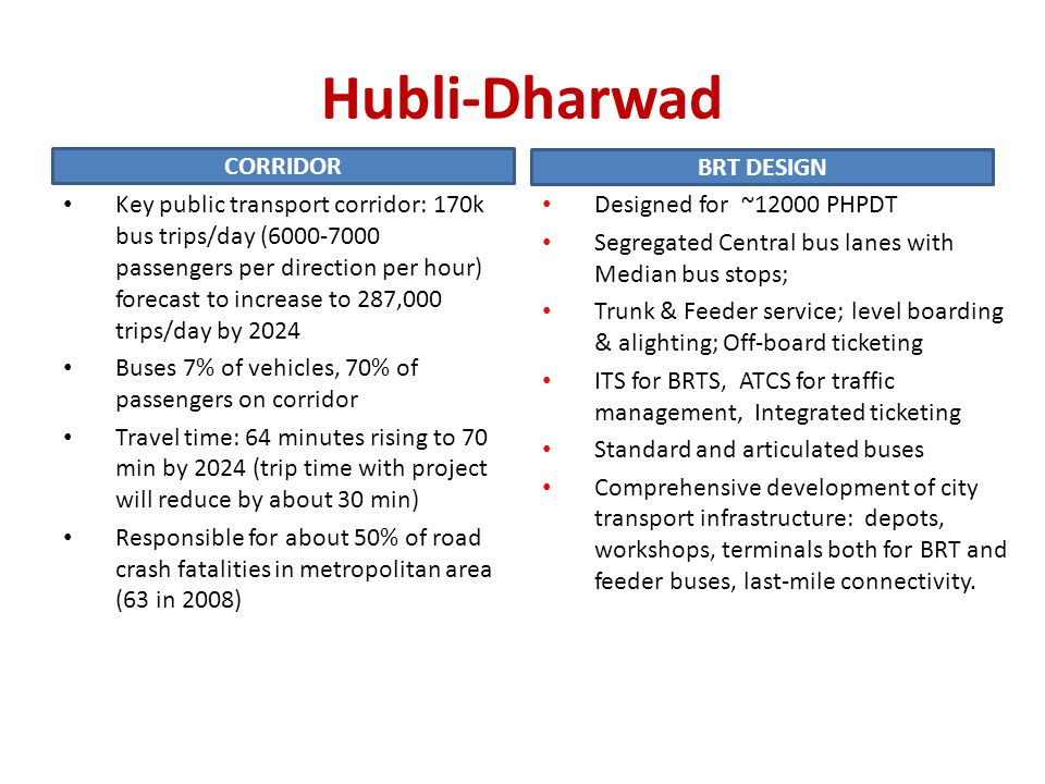 Hubli-Dharwad Key public transport corridor: 170k bus trips/day (6000-7000 passengers per direction per hour) forecast to increase to 287,000 trips/day by 2024 Buses 7% of vehicles, 70% of passengers on corridor Travel time: 64 minutes rising to 70 min by 2024 (trip time with project will reduce by about 30 min) Responsible for about 50% of road crash fatalities in metropolitan area (63 in 2008) Designed for ~12000 PHPDT Segregated Central bus lanes with Median bus stops; Trunk & Feeder service; level boarding & alighting; Off-board ticketing ITS for BRTS, ATCS for traffic management, Integrated ticketing Standard and articulated buses Comprehensive development of city transport infrastructure: depots, workshops, terminals both for BRT and feeder buses, last-mile connectivity.