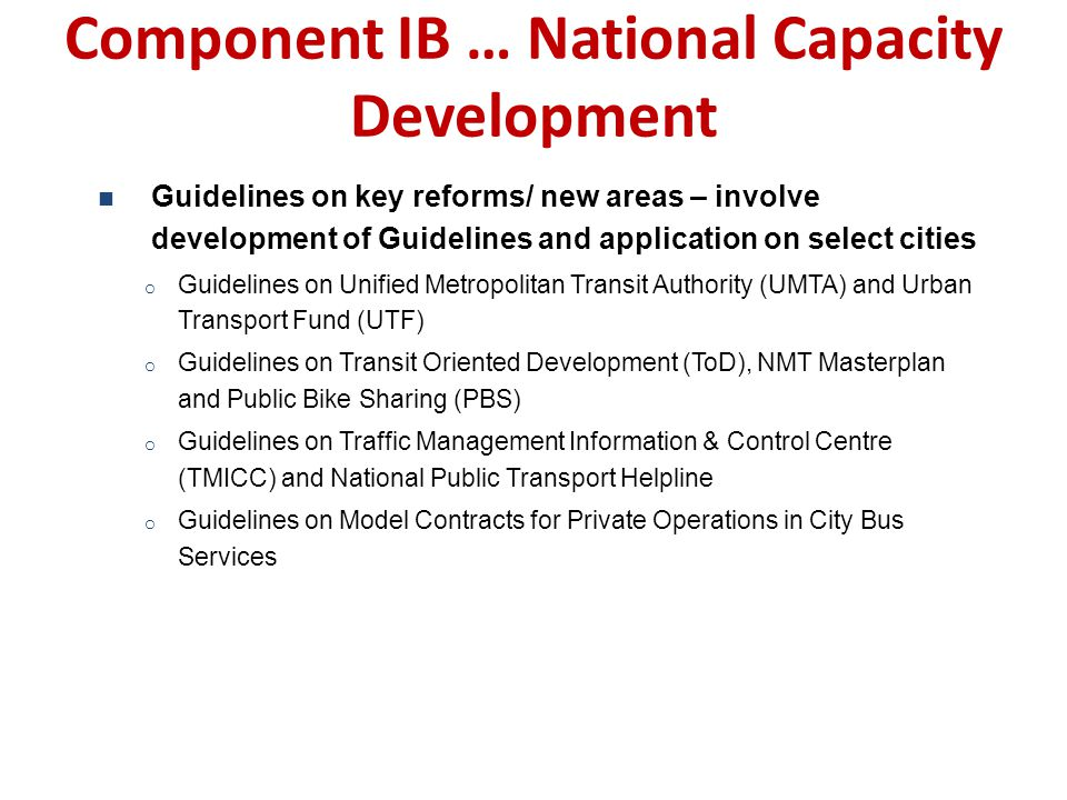 Component IB … National Capacity Development Guidelines on key reforms/ new areas – involve development of Guidelines and application on select cities o Guidelines on Unified Metropolitan Transit Authority (UMTA) and Urban Transport Fund (UTF) o Guidelines on Transit Oriented Development (ToD), NMT Masterplan and Public Bike Sharing (PBS) o Guidelines on Traffic Management Information & Control Centre (TMICC) and National Public Transport Helpline o Guidelines on Model Contracts for Private Operations in City Bus Services