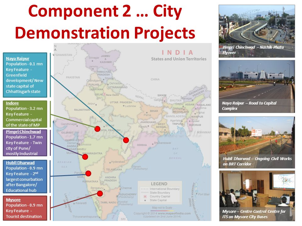 Component 2 … City Demonstration Projects Pimpri Chinchwad – Nashik Phata Flyover Naya Raipur – Road to Capital Complex Hubli Dharwad – Ongoing Civil Works on BRT Corridor Mysore – Centre Control Centre for ITS on Mysore City Buses Mysore Population - 0.9 mn Key Feature - Tourist destination Hubli Dharwad Population - 0.9 mn Key Feature - 2 nd largest conurbation after Bangalore/ Educational hub Pimpri Chinchwad Population - 1.7 mn Key Feature - Twin city of Pune/ mostly Industrial Indore Population - 3.2 mn Key Feature - Commercial capital of the state of MP Naya Raipur Population - 0.1 mn Key Feature - Greenfield development/ New state capital of Chhattisgarh state
