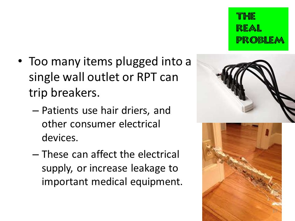 Too many items plugged into a single wall outlet or RPT can trip breakers.