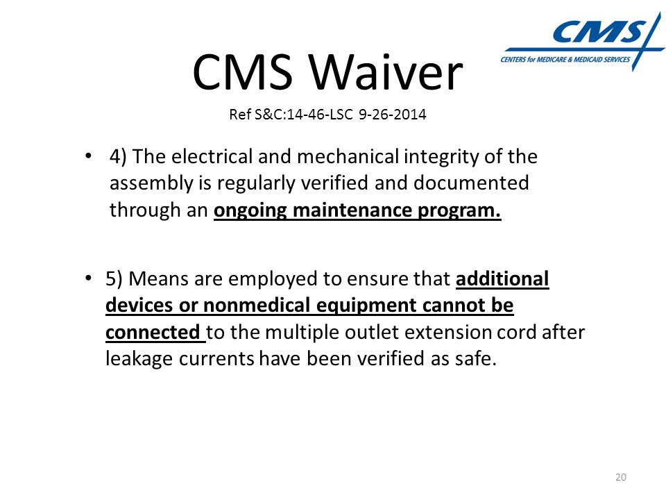 CMS Waiver Ref S&C:14-46-LSC 9-26-2014 4) The electrical and mechanical integrity of the assembly is regularly verified and documented through an ongoing maintenance program.