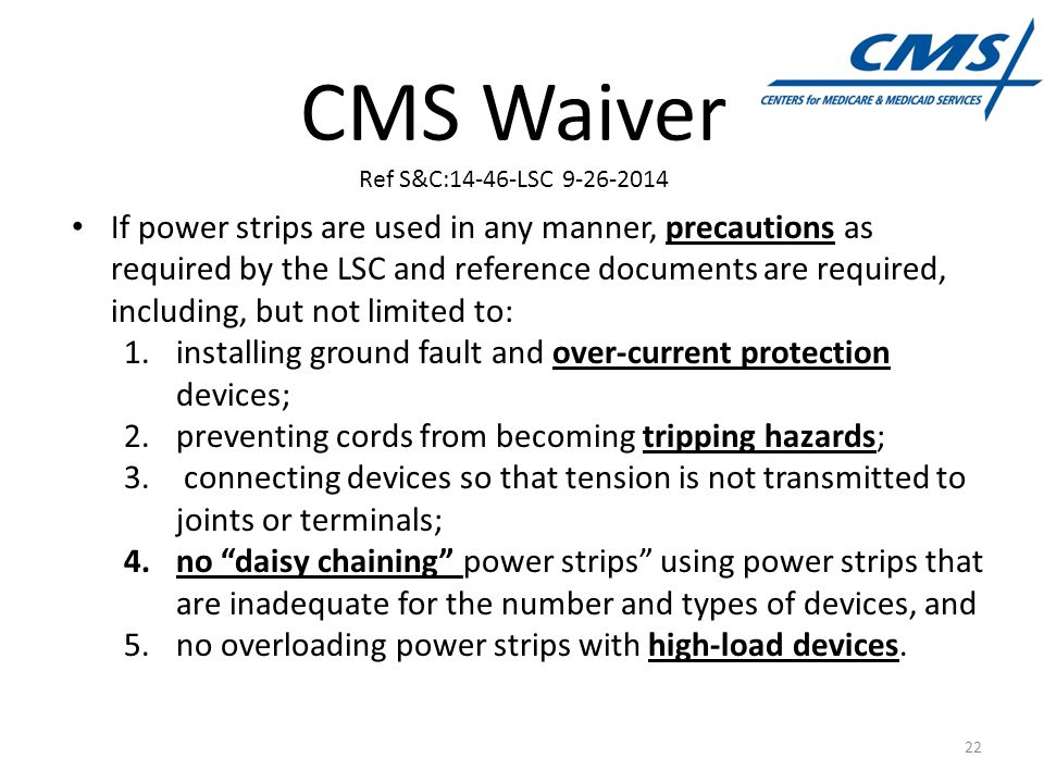 CMS Waiver Ref S&C:14-46-LSC 9-26-2014 If power strips are used in any manner, precautions as required by the LSC and reference documents are required, including, but not limited to: 1.installing ground fault and over-current protection devices; 2.preventing cords from becoming tripping hazards; 3.