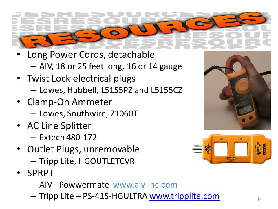 Long Power Cords, detachable – AIV, 18 or 25 feet long, 16 or 14 gauge Twist Lock electrical plugs – Lowes, Hubbell, L5155PZ and L5155CZ Clamp-On Ammeter – Lowes, Southwire, 21060T AC Line Splitter – Extech 480-172 Outlet Plugs, unremovable – Tripp Lite, HGOUTLETCVR SPRPT – AIV –Powwermate www.aiv-inc.com – Tripp Lite – PS-415-HGULTRA www.tripplite.comwww.tripplite.com 34