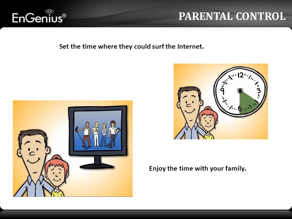 PARENTAL CONTROL Set the time where they could surf the Internet. Enjoy the time with your family.