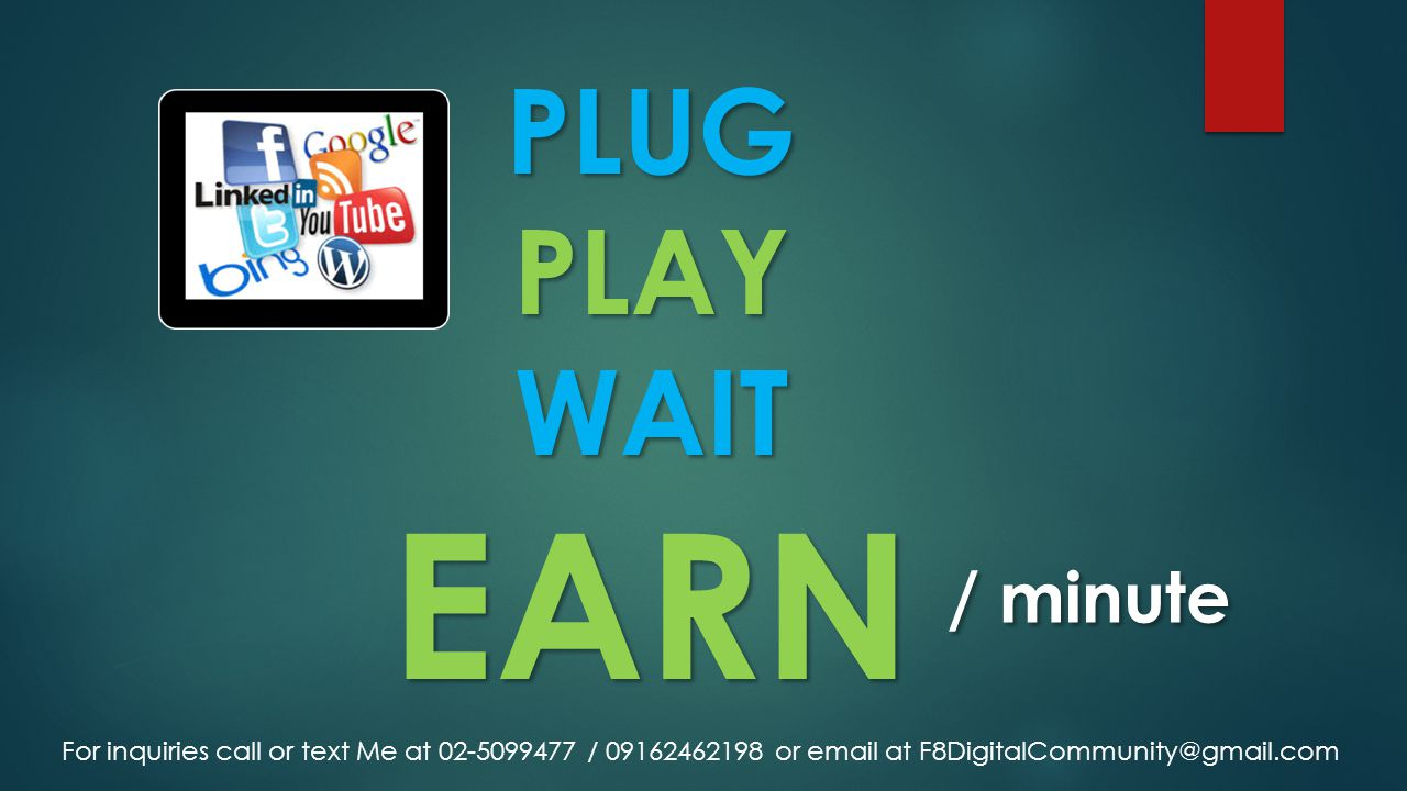 PLUG PLAY WAIT EARN PLUG PLAY WAIT EARN / minute For inquiries call or text Me at 02-5099477 / 09162462198 or email at F8DigitalCommunity@gmail.com