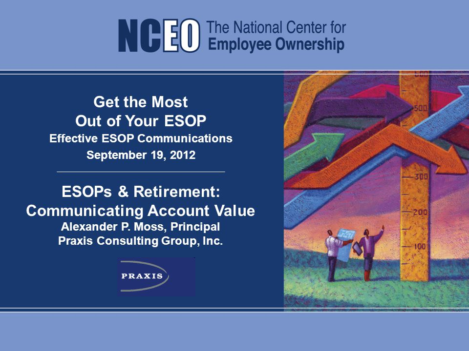 ESOPs & Retirement: Communicating Account Value | Praxis Consulting 0 Get the Most Out of Your ESOP Effective ESOP Communications September 19, 2012 ESOPs & Retirement: Communicating Account Value Alexander P.