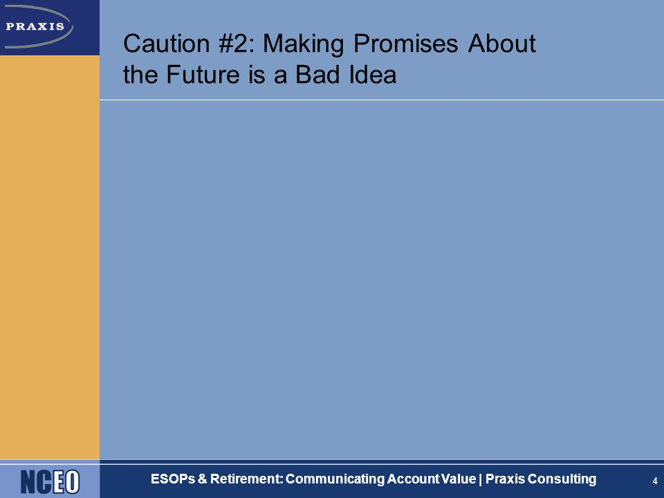 ESOPs & Retirement: Communicating Account Value | Praxis Consulting Caution #2: Making Promises About the Future is a Bad Idea 4