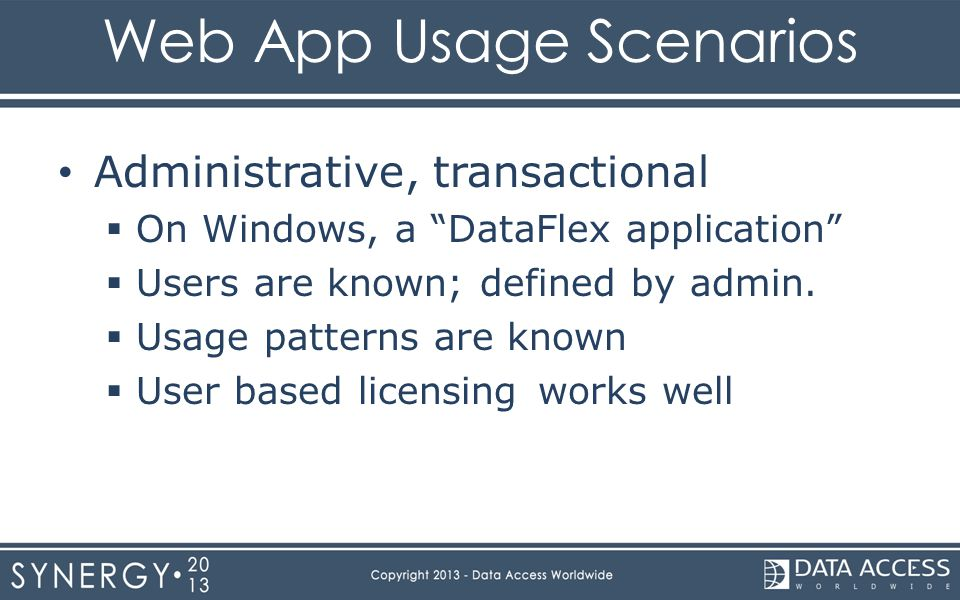 Web App Usage Scenarios Administrative, transactional  On Windows, a DataFlex application  Users are known; defined by admin.