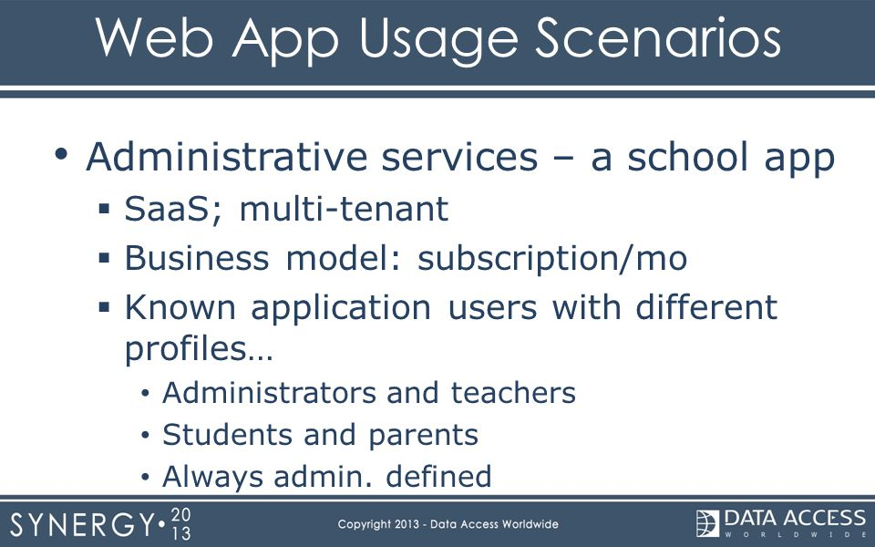 Web App Usage Scenarios Administrative services – a school app  SaaS; multi-tenant  Business model: subscription/mo  Known application users with different profiles… Administrators and teachers Students and parents Always admin.