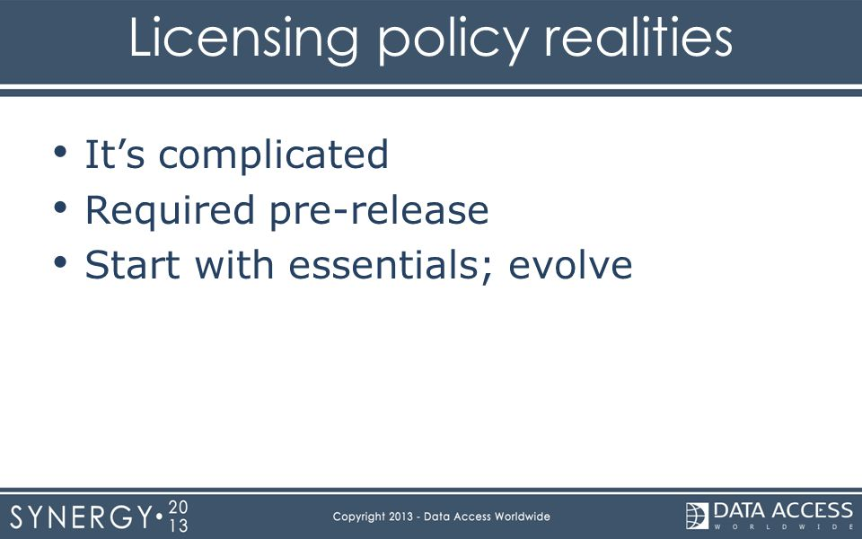 Licensing policy realities It's complicated Required pre-release Start with essentials; evolve