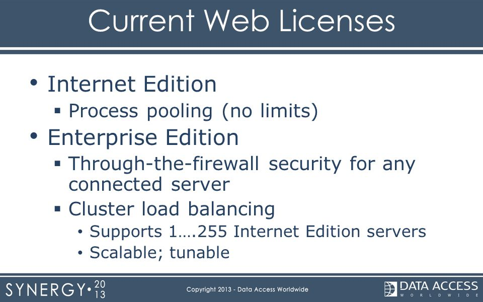Current Web Licenses Internet Edition  Process pooling (no limits) Enterprise Edition  Through-the-firewall security for any connected server  Cluster load balancing Supports 1….255 Internet Edition servers Scalable; tunable