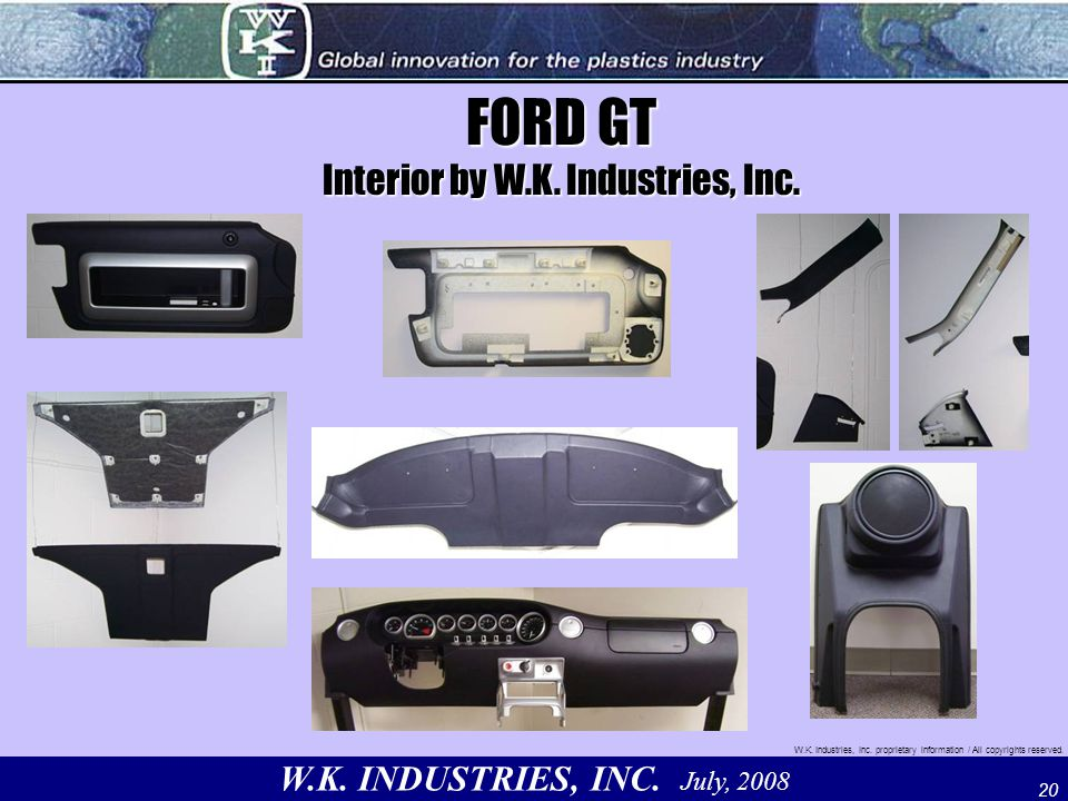 W.K. INDUSTRIES, INC. July, 2008 W.K. Industries, Inc. proprietary information / All copyrights reserved. 20 FORD GT Interior by W.K. Industries, Inc.