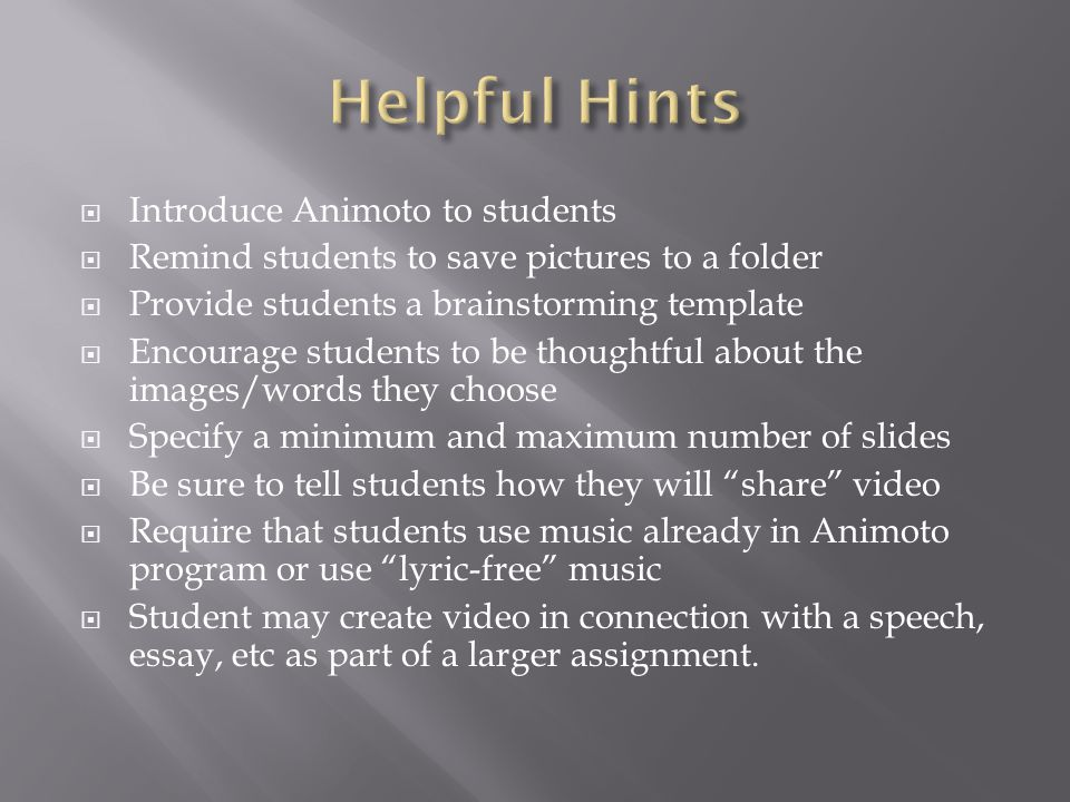  Introduce Animoto to students  Remind students to save pictures to a folder  Provide students a brainstorming template  Encourage students to be thoughtful about the images/words they choose  Specify a minimum and maximum number of slides  Be sure to tell students how they will share video  Require that students use music already in Animoto program or use lyric-free music  Student may create video in connection with a speech, essay, etc as part of a larger assignment.