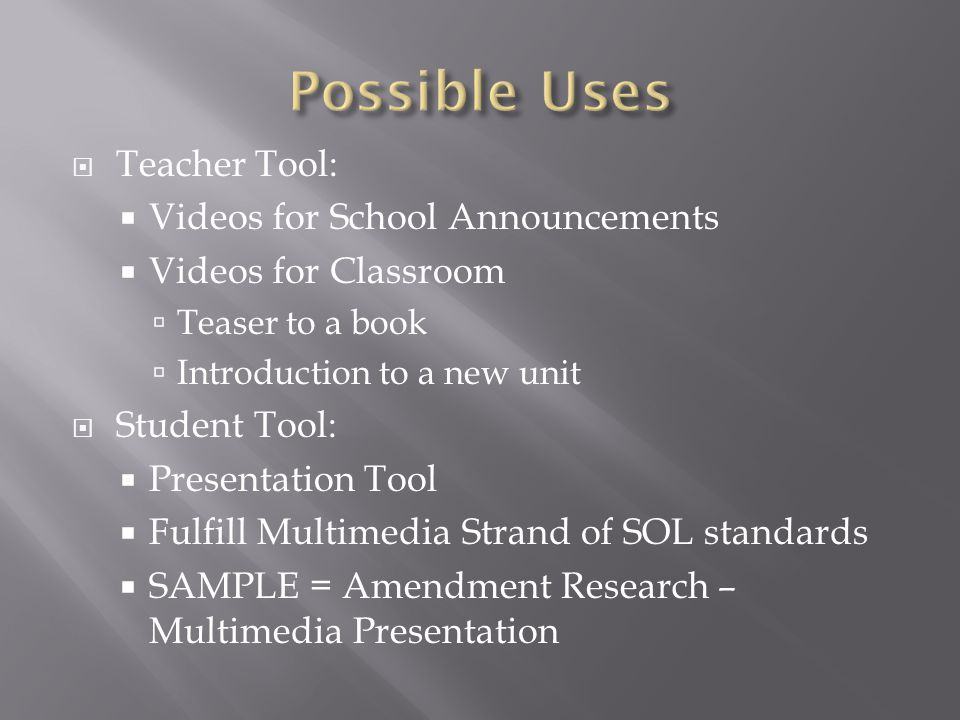  Teacher Tool:  Videos for School Announcements  Videos for Classroom  Teaser to a book  Introduction to a new unit  Student Tool:  Presentation Tool  Fulfill Multimedia Strand of SOL standards  SAMPLE = Amendment Research – Multimedia Presentation