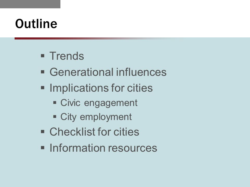 Outline  Trends  Generational influences  Implications for cities  Civic engagement  City employment  Checklist for cities  Information resources
