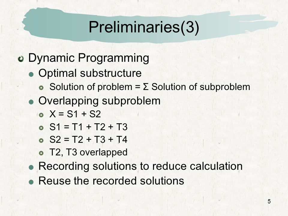 5 Preliminaries(3) Dynamic Programming  Optimal substructure  Solution of problem = Σ Solution of subproblem  Overlapping subproblem  X = S1 + S2