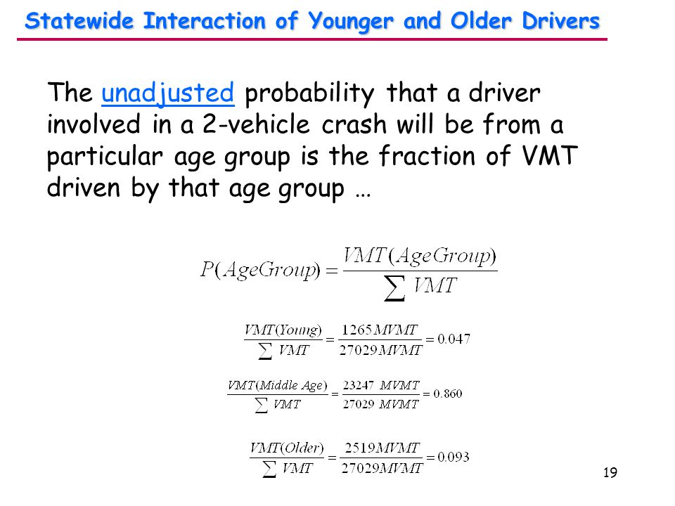 19 The unadjusted probability that a driver involved in a 2-vehicle crash will be from a particular age group is the fraction of VMT driven by that age group … Statewide Interaction of Younger and Older Drivers