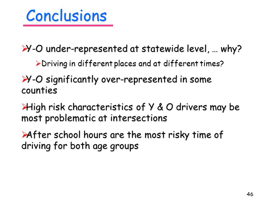 46 Conclusions  Y-O under-represented at statewide level, … why.