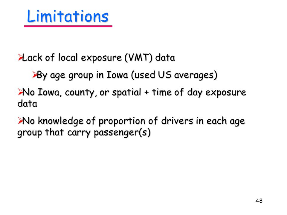 48 Limitations  Lack of local exposure (VMT) data  By age group in Iowa (used US averages)  No Iowa, county, or spatial + time of day exposure data  No knowledge of proportion of drivers in each age group that carry passenger(s)