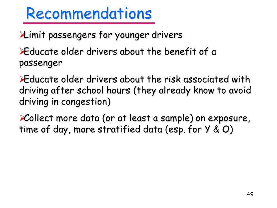 49 Recommendations  Limit passengers for younger drivers  Educate older drivers about the benefit of a passenger  Educate older drivers about the risk associated with driving after school hours (they already know to avoid driving in congestion)  Collect more data (or at least a sample) on exposure, time of day, more stratified data (esp.
