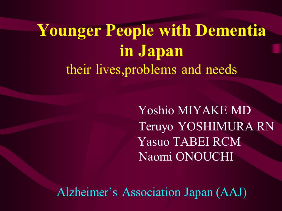 Younger People with Dementia in Japan their lives,problems and needs Yoshio MIYAKE MD Teruyo YOSHIMURA RN Yasuo TABEI RCM Naomi ONOUCHI Alzheimer's As