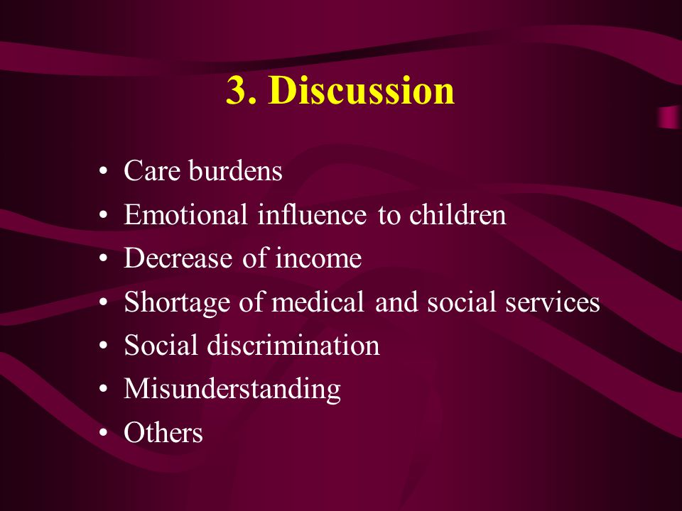 3. Discussion Care burdens Emotional influence to children Decrease of income Shortage of medical and social services Social discrimination Misunderst