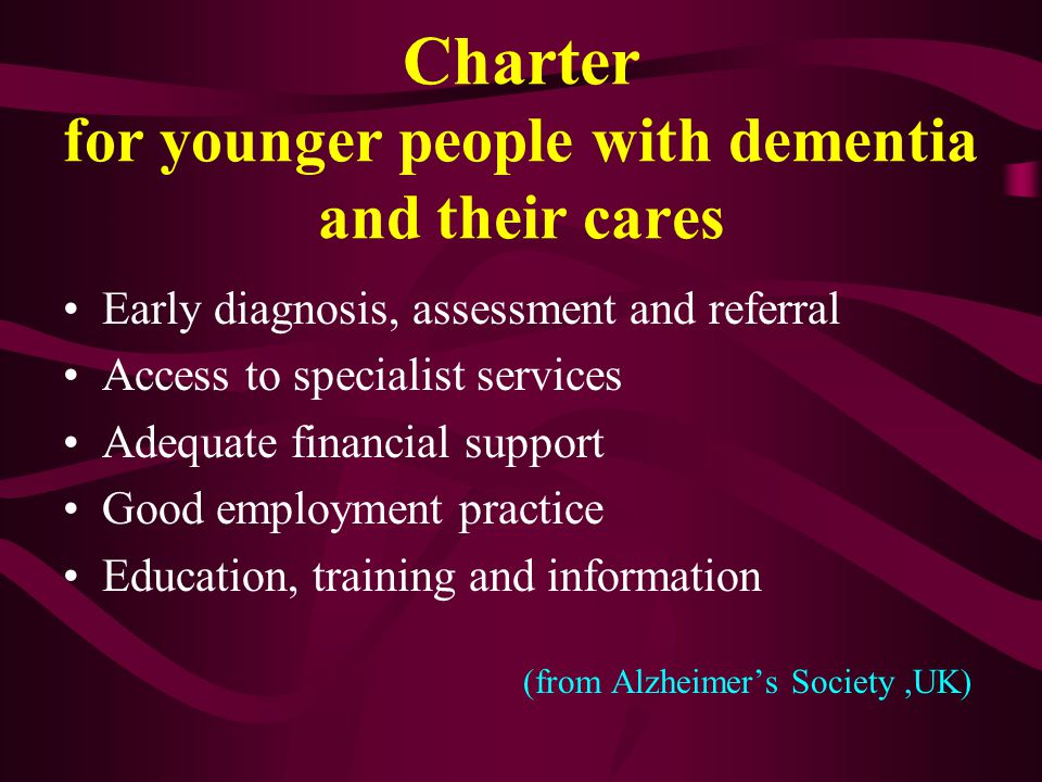 Early diagnosis, assessment and referral Access to specialist services Adequate financial support Good employment practice Education, training and information (from Alzheimer's Society,UK) Charter for younger people with dementia and their cares